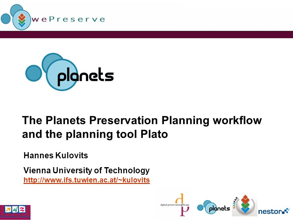 The Planets Preservation Planning workflow and the planning tool Plato Hannes Kulovits Vienna University of Technology http://www.ifs.tuwien.ac.at/~kulovits http://www.ifs.tuwien.ac.at/~kulovits