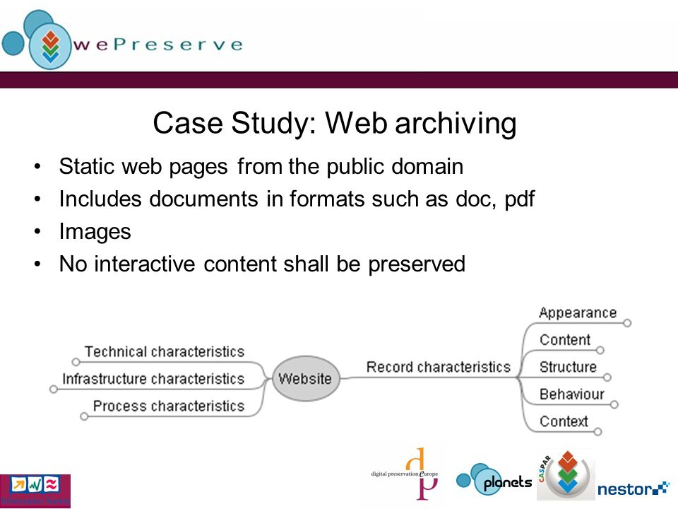 Case Study: Web archiving Static web pages from the public domain Includes documents in formats such as doc, pdf Images No interactive content shall be preserved