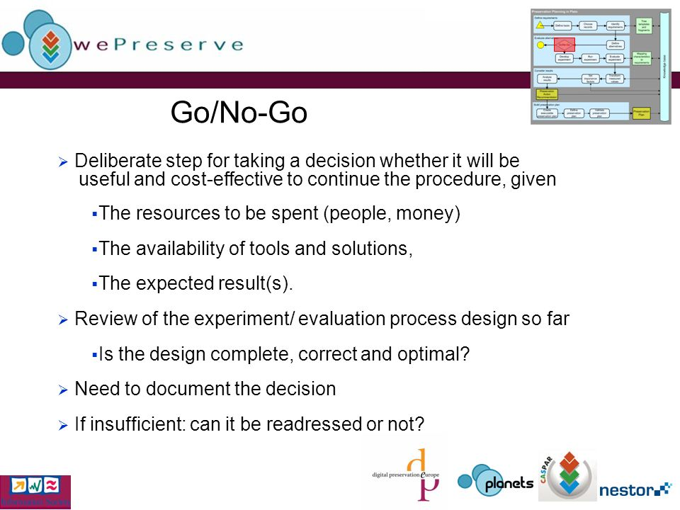 Go/No-Go Deliberate step for taking a decision whether it will be useful and cost-effective to continue the procedure, given The resources to be spent (people, money) The availability of tools and solutions, The expected result(s).