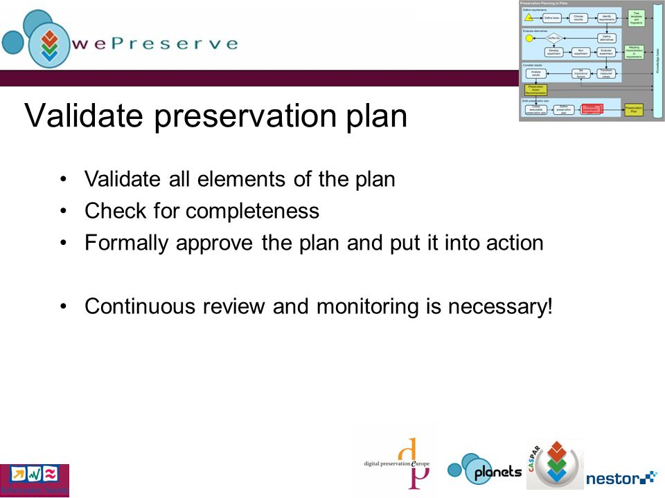 Validate preservation plan Validate all elements of the plan Check for completeness Formally approve the plan and put it into action Continuous review and monitoring is necessary!