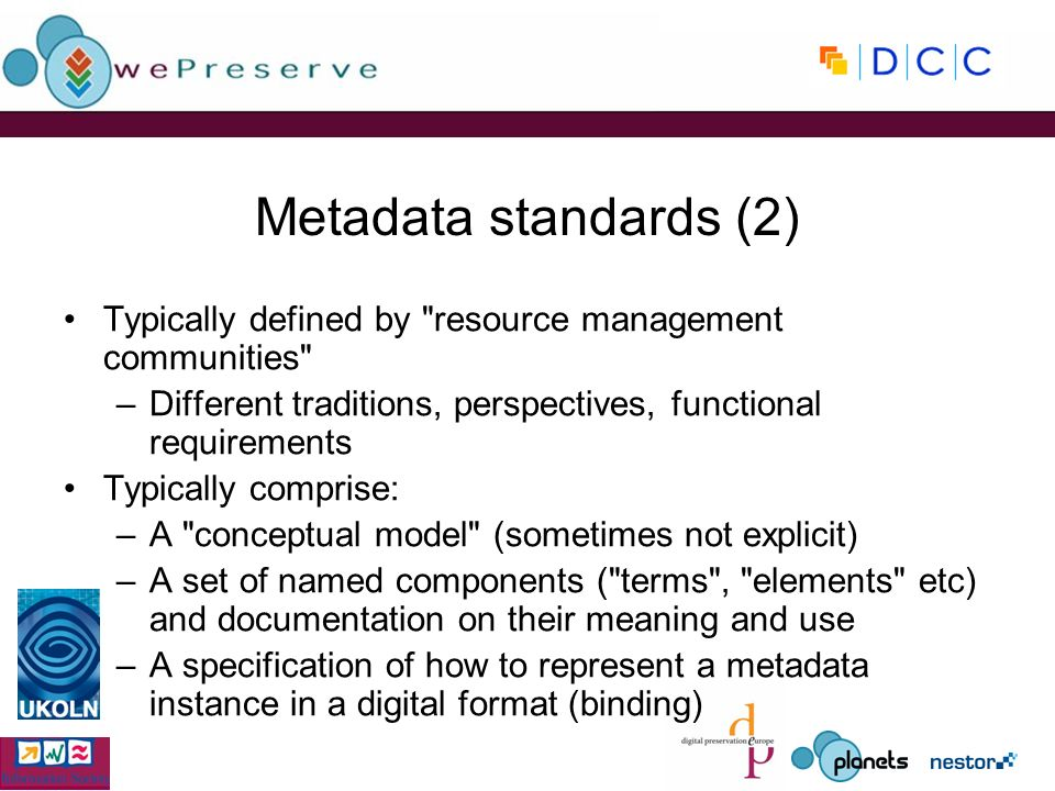 Metadata standards (2) Typically defined by resource management communities –Different traditions, perspectives, functional requirements Typically comprise: –A conceptual model (sometimes not explicit) –A set of named components ( terms , elements etc) and documentation on their meaning and use –A specification of how to represent a metadata instance in a digital format (binding)