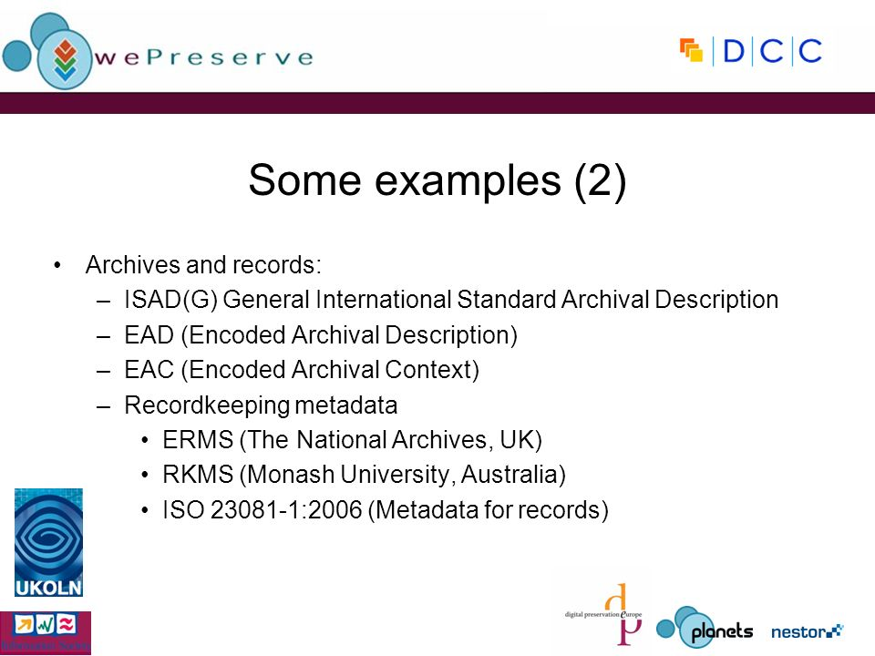 Some examples (2) Archives and records: –ISAD(G) General International Standard Archival Description –EAD (Encoded Archival Description) –EAC (Encoded Archival Context) –Recordkeeping metadata ERMS (The National Archives, UK) RKMS (Monash University, Australia) ISO :2006 (Metadata for records)