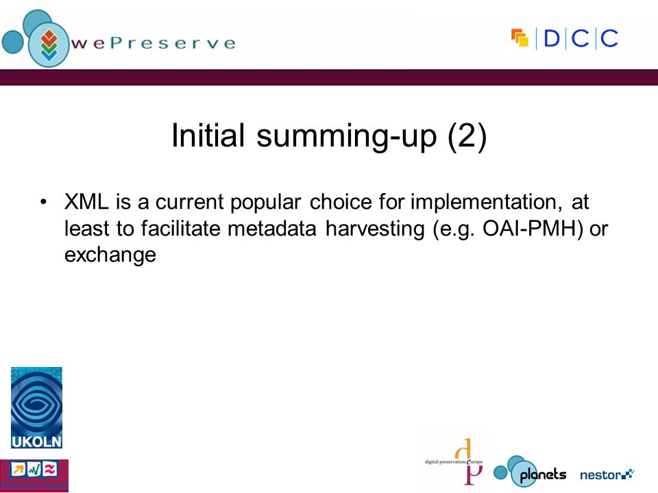Initial summing-up (2) XML is a current popular choice for implementation, at least to facilitate metadata harvesting (e.g.