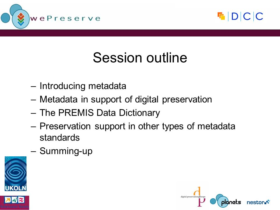 Session outline –Introducing metadata –Metadata in support of digital preservation –The PREMIS Data Dictionary –Preservation support in other types of metadata standards –Summing-up