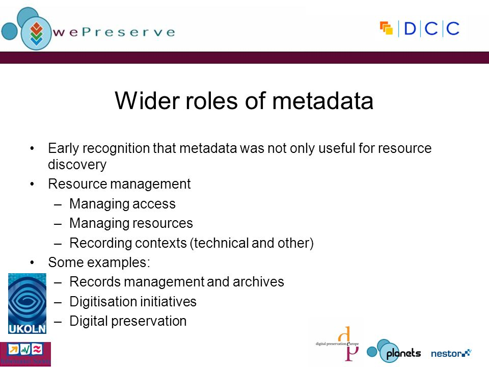 Wider roles of metadata Early recognition that metadata was not only useful for resource discovery Resource management –Managing access –Managing resources –Recording contexts (technical and other) Some examples: –Records management and archives –Digitisation initiatives –Digital preservation