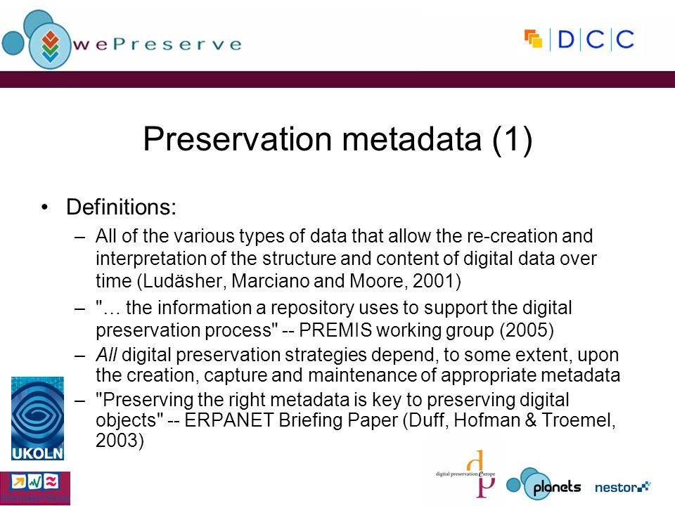 Preservation metadata (1) Definitions: –All of the various types of data that allow the re-creation and interpretation of the structure and content of digital data over time (Ludäsher, Marciano and Moore, 2001) – … the information a repository uses to support the digital preservation process -- PREMIS working group (2005) –All digital preservation strategies depend, to some extent, upon the creation, capture and maintenance of appropriate metadata – Preserving the right metadata is key to preserving digital objects -- ERPANET Briefing Paper (Duff, Hofman & Troemel, 2003)