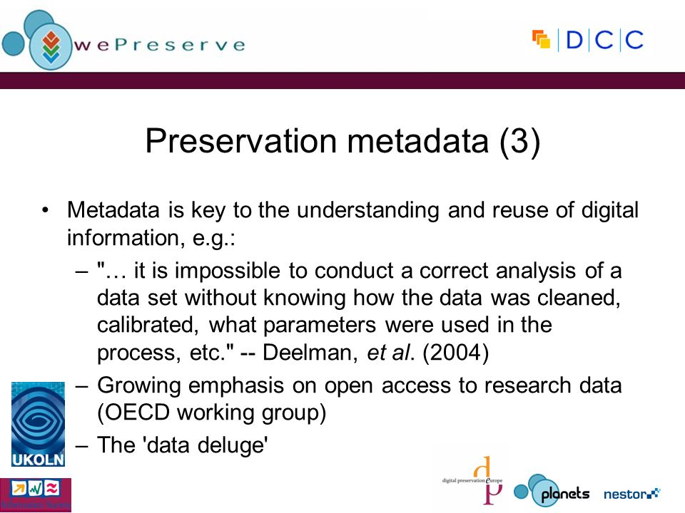 Preservation metadata (3) Metadata is key to the understanding and reuse of digital information, e.g.: – … it is impossible to conduct a correct analysis of a data set without knowing how the data was cleaned, calibrated, what parameters were used in the process, etc. -- Deelman, et al.