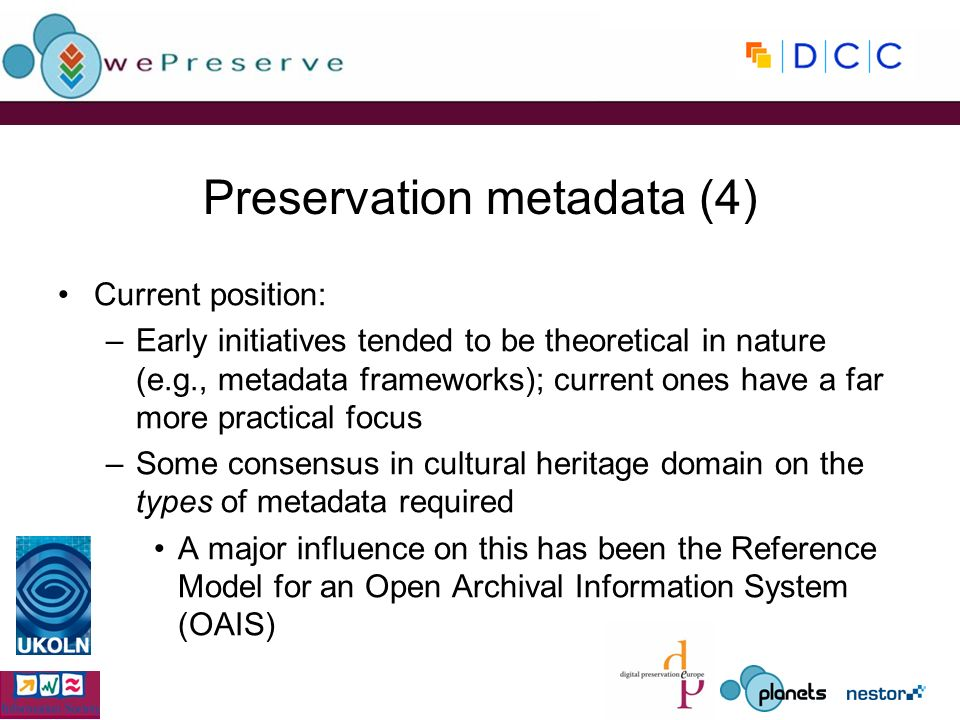 Preservation metadata (4) Current position: –Early initiatives tended to be theoretical in nature (e.g., metadata frameworks); current ones have a far more practical focus –Some consensus in cultural heritage domain on the types of metadata required A major influence on this has been the Reference Model for an Open Archival Information System (OAIS)