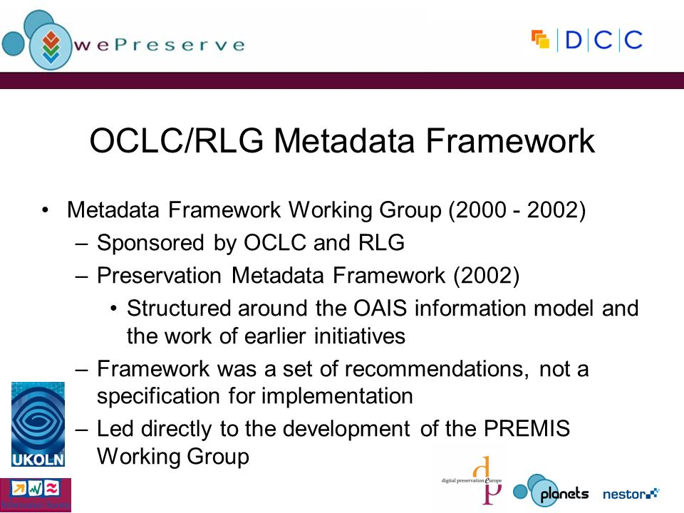 OCLC/RLG Metadata Framework Metadata Framework Working Group ( ) –Sponsored by OCLC and RLG –Preservation Metadata Framework (2002) Structured around the OAIS information model and the work of earlier initiatives –Framework was a set of recommendations, not a specification for implementation –Led directly to the development of the PREMIS Working Group