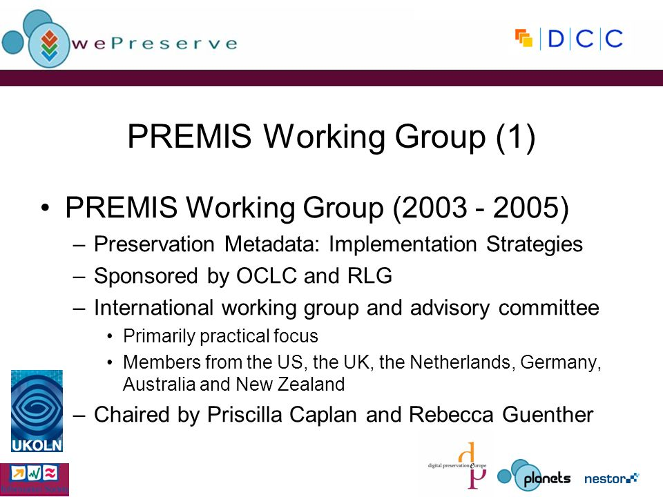 PREMIS Working Group (1) PREMIS Working Group ( ) –Preservation Metadata: Implementation Strategies –Sponsored by OCLC and RLG –International working group and advisory committee Primarily practical focus Members from the US, the UK, the Netherlands, Germany, Australia and New Zealand –Chaired by Priscilla Caplan and Rebecca Guenther