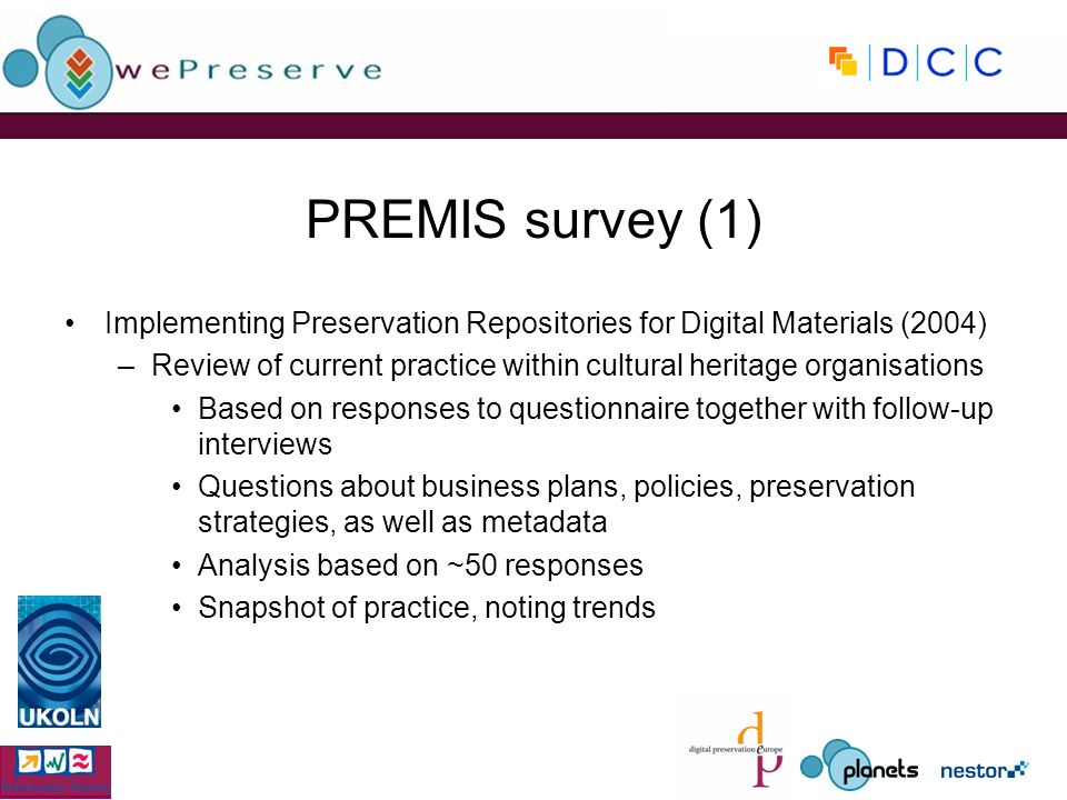 PREMIS survey (1) Implementing Preservation Repositories for Digital Materials (2004) –Review of current practice within cultural heritage organisations Based on responses to questionnaire together with follow-up interviews Questions about business plans, policies, preservation strategies, as well as metadata Analysis based on ~50 responses Snapshot of practice, noting trends