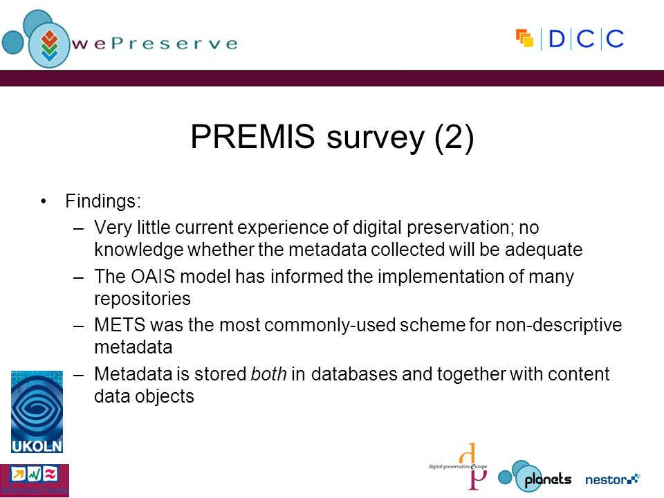 PREMIS survey (2) Findings: –Very little current experience of digital preservation; no knowledge whether the metadata collected will be adequate –The OAIS model has informed the implementation of many repositories –METS was the most commonly-used scheme for non-descriptive metadata –Metadata is stored both in databases and together with content data objects
