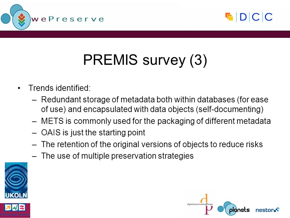 PREMIS survey (3) Trends identified: –Redundant storage of metadata both within databases (for ease of use) and encapsulated with data objects (self-documenting) –METS is commonly used for the packaging of different metadata –OAIS is just the starting point –The retention of the original versions of objects to reduce risks –The use of multiple preservation strategies