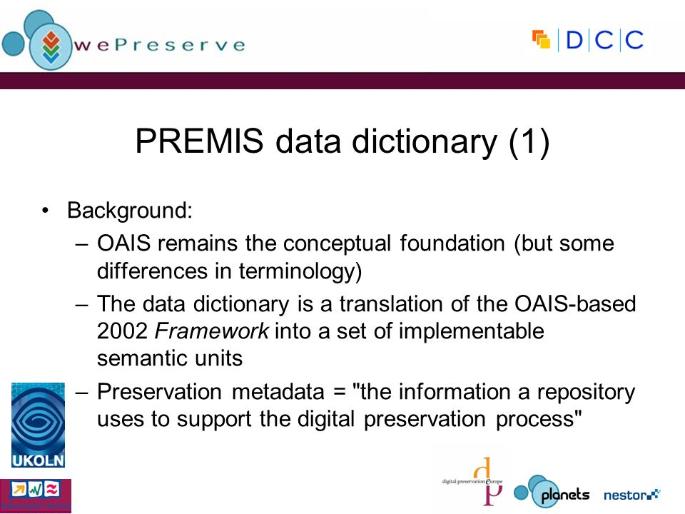 PREMIS data dictionary (1) Background: –OAIS remains the conceptual foundation (but some differences in terminology) –The data dictionary is a translation of the OAIS-based 2002 Framework into a set of implementable semantic units –Preservation metadata = the information a repository uses to support the digital preservation process