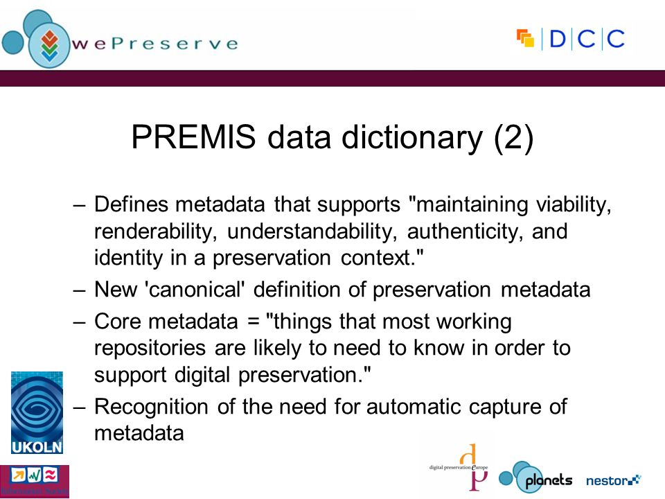PREMIS data dictionary (2) –Defines metadata that supports maintaining viability, renderability, understandability, authenticity, and identity in a preservation context. –New canonical definition of preservation metadata –Core metadata = things that most working repositories are likely to need to know in order to support digital preservation. –Recognition of the need for automatic capture of metadata