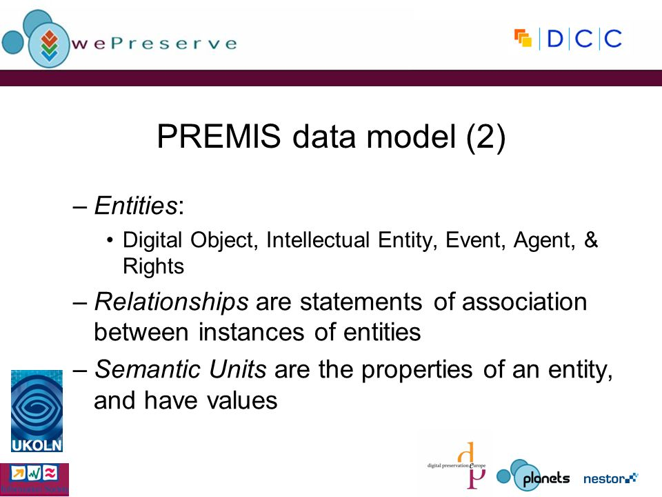 PREMIS data model (2) –Entities: Digital Object, Intellectual Entity, Event, Agent, & Rights –Relationships are statements of association between instances of entities –Semantic Units are the properties of an entity, and have values