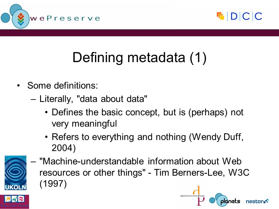 Defining metadata (1) Some definitions: –Literally, data about data Defines the basic concept, but is (perhaps) not very meaningful Refers to everything and nothing (Wendy Duff, 2004) – Machine-understandable information about Web resources or other things - Tim Berners-Lee, W3C (1997)