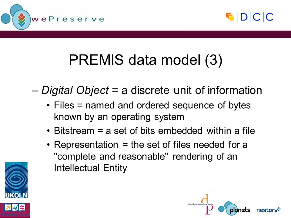 PREMIS data model (3) –Digital Object = a discrete unit of information Files = named and ordered sequence of bytes known by an operating system Bitstream = a set of bits embedded within a file Representation = the set of files needed for a complete and reasonable rendering of an Intellectual Entity