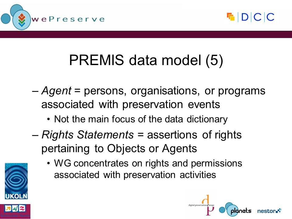 PREMIS data model (5) –Agent = persons, organisations, or programs associated with preservation events Not the main focus of the data dictionary –Rights Statements = assertions of rights pertaining to Objects or Agents WG concentrates on rights and permissions associated with preservation activities
