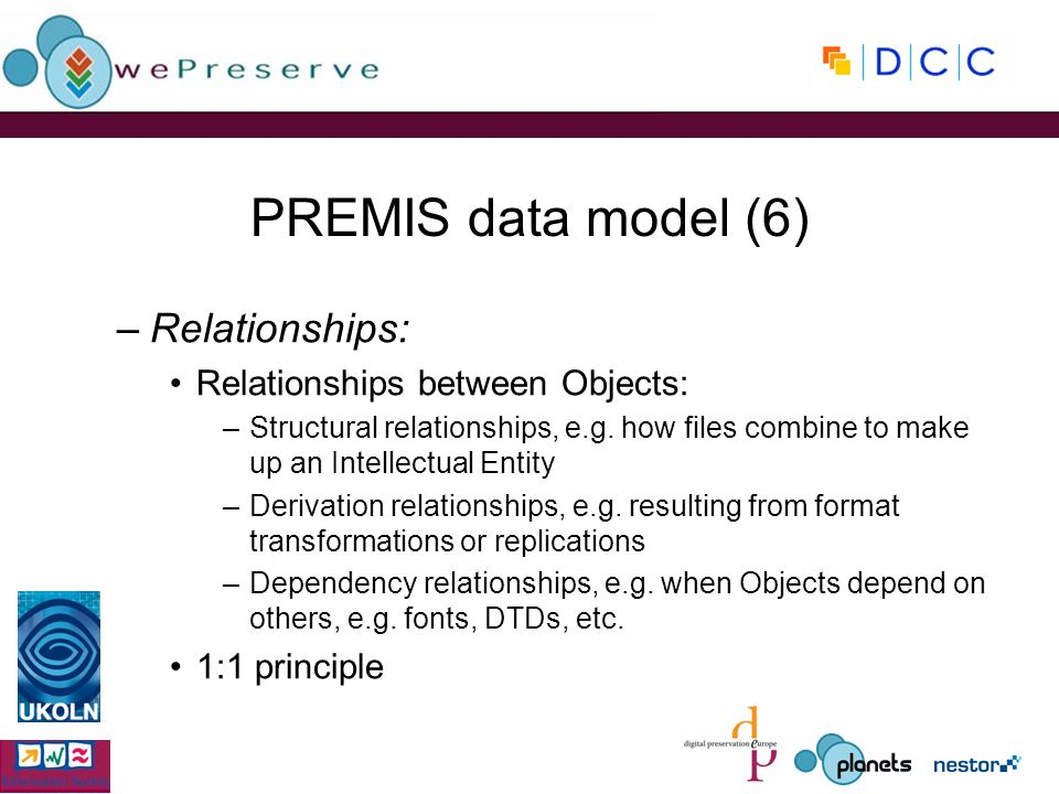 PREMIS data model (6) –Relationships: Relationships between Objects: –Structural relationships, e.g.