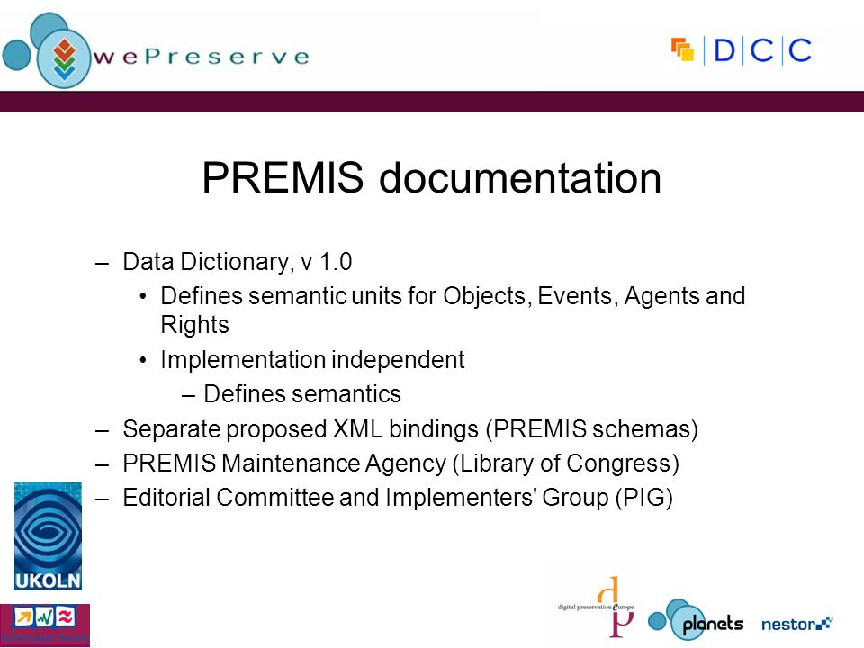 PREMIS documentation –Data Dictionary, v 1.0 Defines semantic units for Objects, Events, Agents and Rights Implementation independent –Defines semantics –Separate proposed XML bindings (PREMIS schemas) –PREMIS Maintenance Agency (Library of Congress) –Editorial Committee and Implementers Group (PIG)