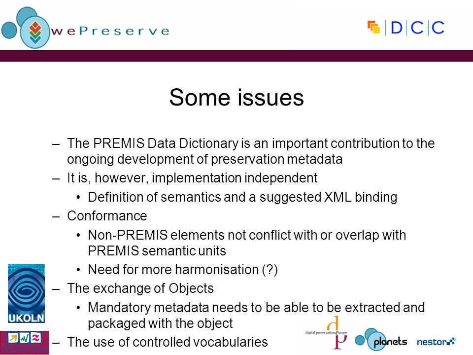 Some issues –The PREMIS Data Dictionary is an important contribution to the ongoing development of preservation metadata –It is, however, implementation independent Definition of semantics and a suggested XML binding –Conformance Non-PREMIS elements not conflict with or overlap with PREMIS semantic units Need for more harmonisation ( ) –The exchange of Objects Mandatory metadata needs to be able to be extracted and packaged with the object –The use of controlled vocabularies