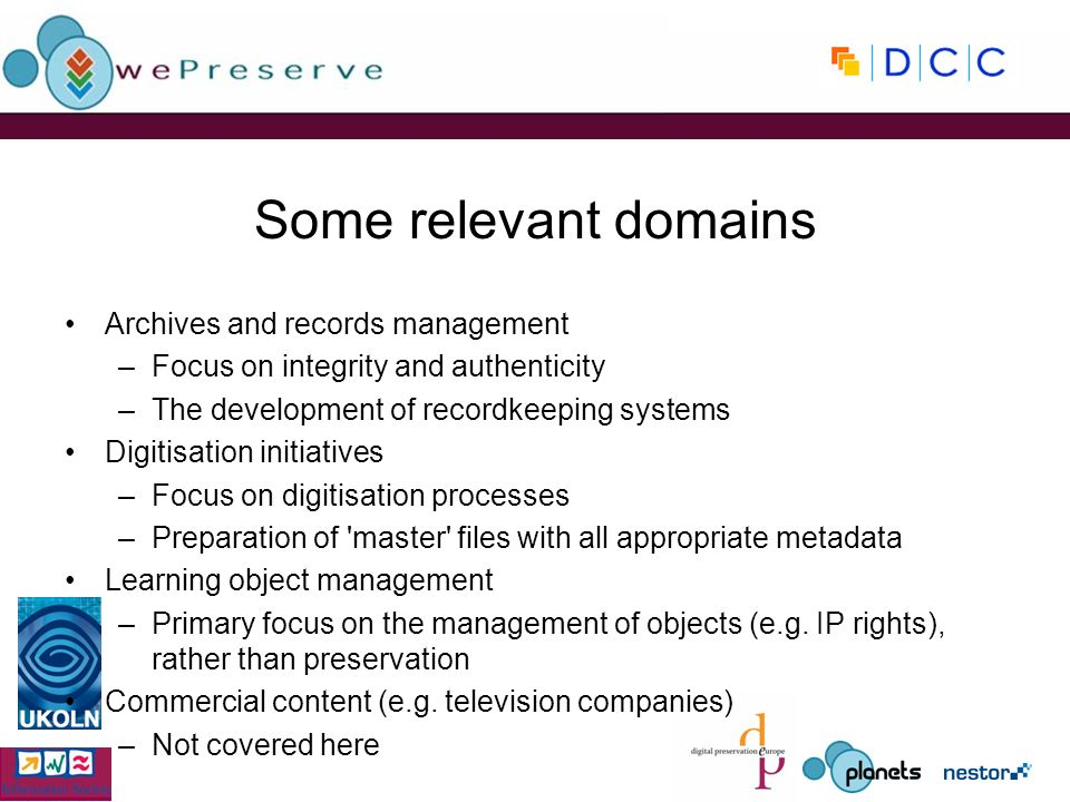 Some relevant domains Archives and records management –Focus on integrity and authenticity –The development of recordkeeping systems Digitisation initiatives –Focus on digitisation processes –Preparation of master files with all appropriate metadata Learning object management –Primary focus on the management of objects (e.g.
