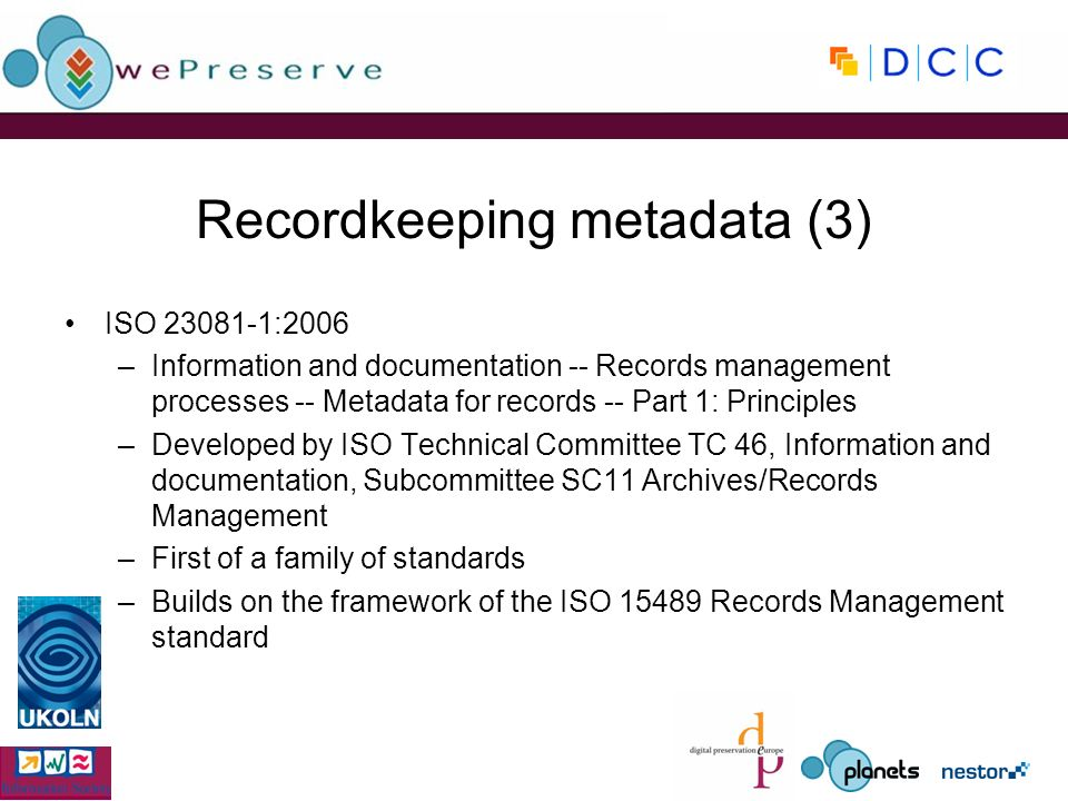 Recordkeeping metadata (3) ISO :2006 –Information and documentation -- Records management processes -- Metadata for records -- Part 1: Principles –Developed by ISO Technical Committee TC 46, Information and documentation, Subcommittee SC11 Archives/Records Management –First of a family of standards –Builds on the framework of the ISO Records Management standard