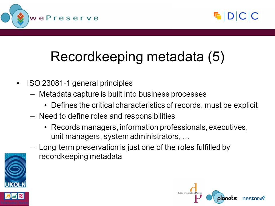 Recordkeeping metadata (5) ISO general principles –Metadata capture is built into business processes Defines the critical characteristics of records, must be explicit –Need to define roles and responsibilities Records managers, information professionals, executives, unit managers, system administrators, … –Long-term preservation is just one of the roles fulfilled by recordkeeping metadata