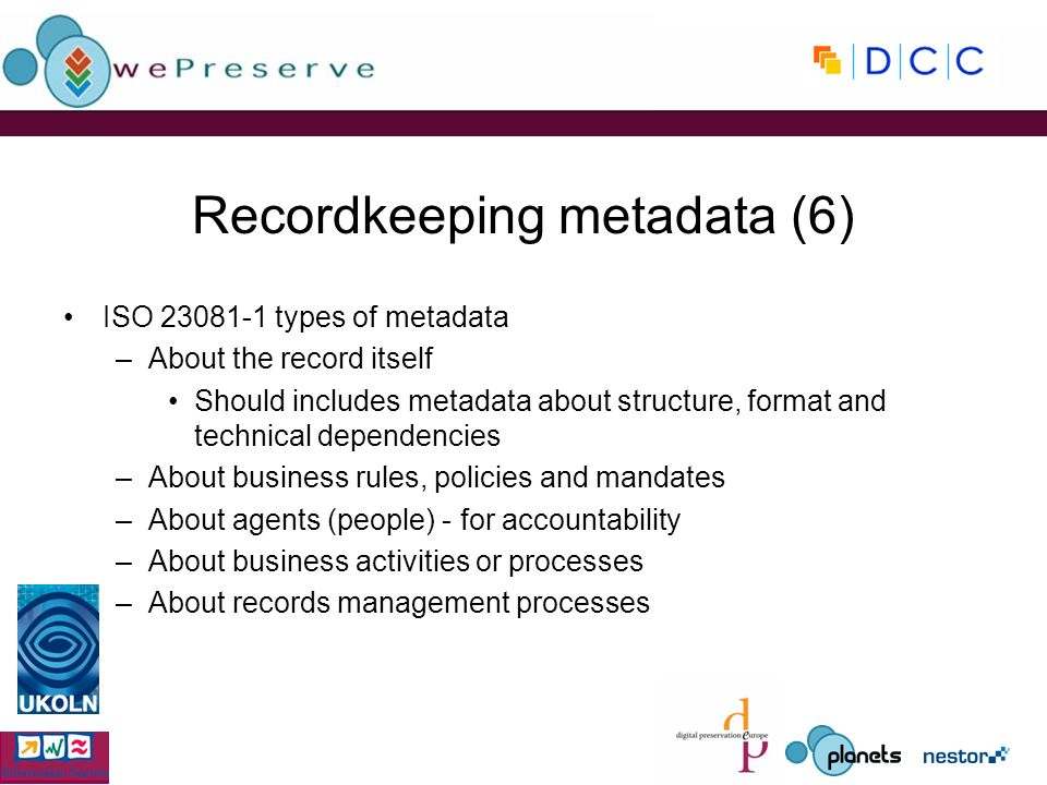 Recordkeeping metadata (6) ISO types of metadata –About the record itself Should includes metadata about structure, format and technical dependencies –About business rules, policies and mandates –About agents (people) - for accountability –About business activities or processes –About records management processes