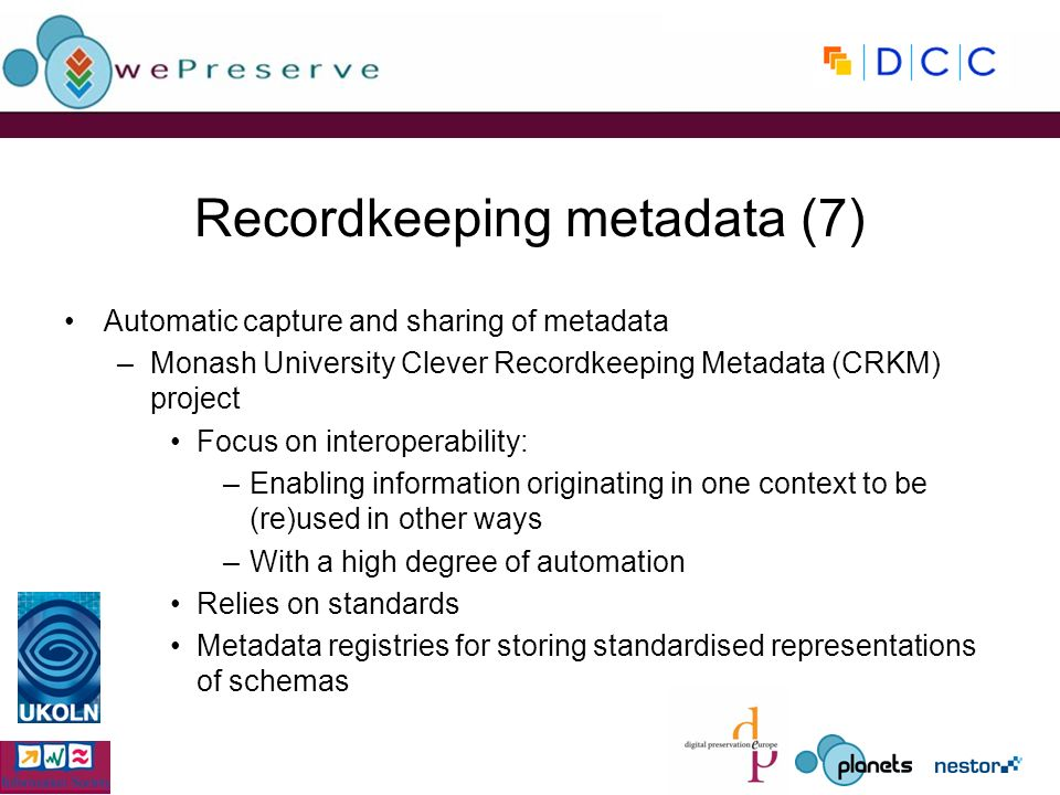 Recordkeeping metadata (7) Automatic capture and sharing of metadata –Monash University Clever Recordkeeping Metadata (CRKM) project Focus on interoperability: –Enabling information originating in one context to be (re)used in other ways –With a high degree of automation Relies on standards Metadata registries for storing standardised representations of schemas