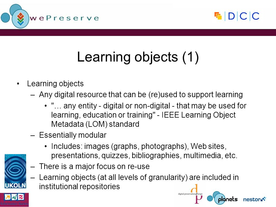 Learning objects (1) Learning objects –Any digital resource that can be (re)used to support learning … any entity - digital or non-digital - that may be used for learning, education or training - IEEE Learning Object Metadata (LOM) standard –Essentially modular Includes: images (graphs, photographs), Web sites, presentations, quizzes, bibliographies, multimedia, etc.