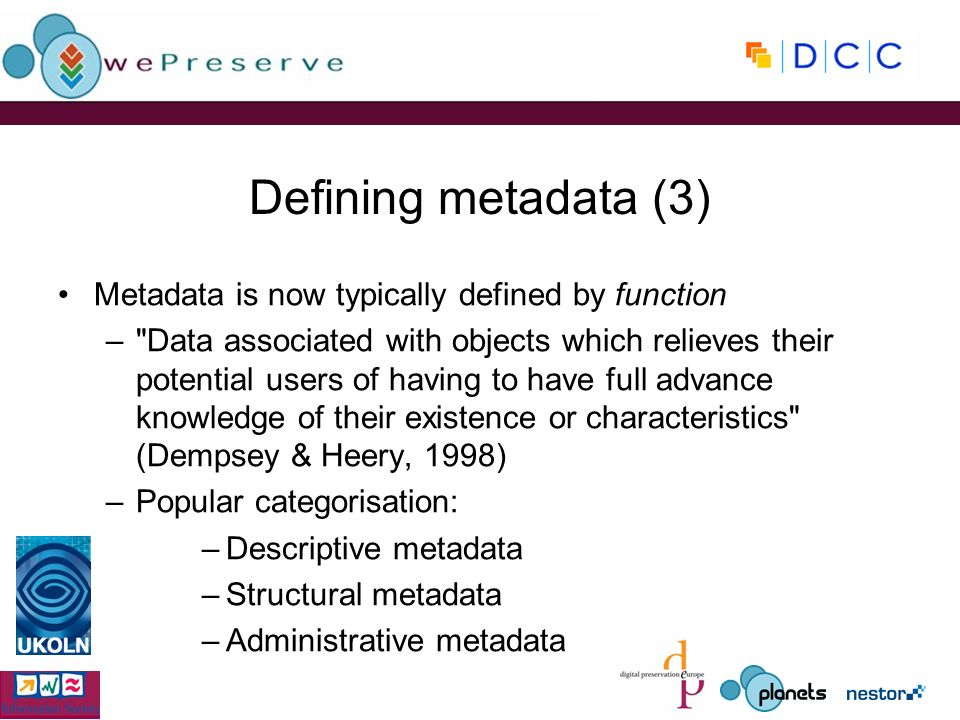 Defining metadata (3) Metadata is now typically defined by function – Data associated with objects which relieves their potential users of having to have full advance knowledge of their existence or characteristics (Dempsey & Heery, 1998) –Popular categorisation: –Descriptive metadata –Structural metadata –Administrative metadata