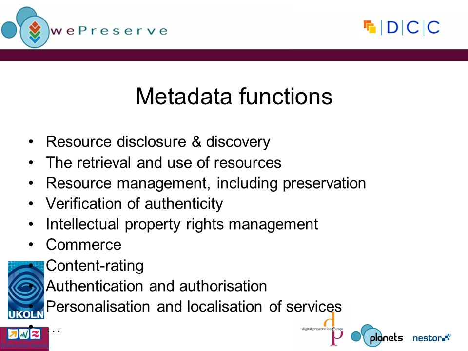 Metadata functions Resource disclosure & discovery The retrieval and use of resources Resource management, including preservation Verification of authenticity Intellectual property rights management Commerce Content-rating Authentication and authorisation Personalisation and localisation of services …
