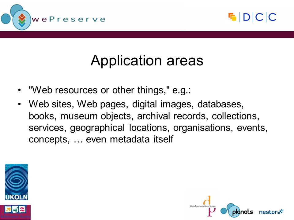 Application areas Web resources or other things, e.g.: Web sites, Web pages, digital images, databases, books, museum objects, archival records, collections, services, geographical locations, organisations, events, concepts, … even metadata itself