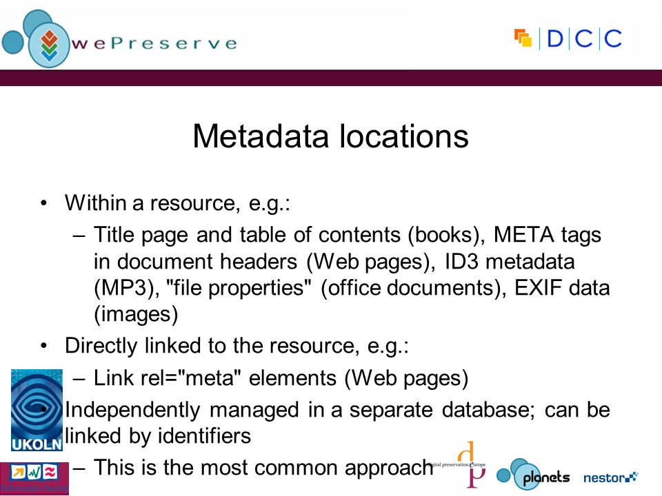 Metadata locations Within a resource, e.g.: –Title page and table of contents (books), META tags in document headers (Web pages), ID3 metadata (MP3), file properties (office documents), EXIF data (images) Directly linked to the resource, e.g.: –Link rel= meta elements (Web pages) Independently managed in a separate database; can be linked by identifiers –This is the most common approach