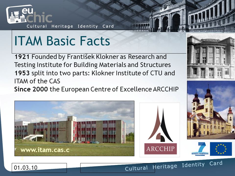 01.03.10 ITAM Basic Facts 1921 Founded by František Klokner as Research and Testing Institute for Building Materials and Structures 1953 split into two parts: Klokner Institute of CTU and ITAM of the CAS Since 2000 the European Centre of Excellence ARCCHIP www.itam.cas.c z