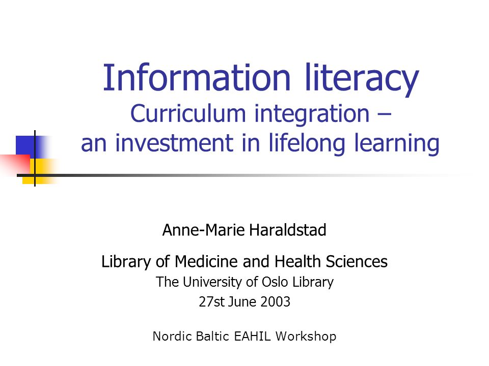Information literacy Curriculum integration – an investment in lifelong learning Anne-Marie Haraldstad Library of Medicine and Health Sciences The University of Oslo Library 27st June 2003 Nordic Baltic EAHIL Workshop