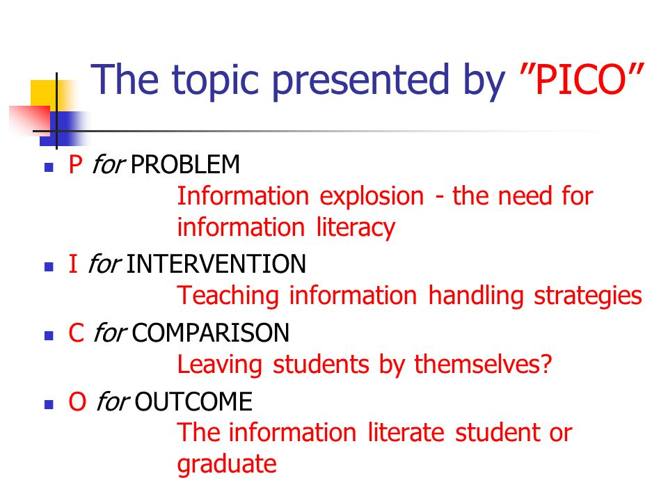 The topic presented by PICO P for PROBLEM Information explosion - the need for information literacy I for INTERVENTION Teaching information handling strategies C for COMPARISON Leaving students by themselves.