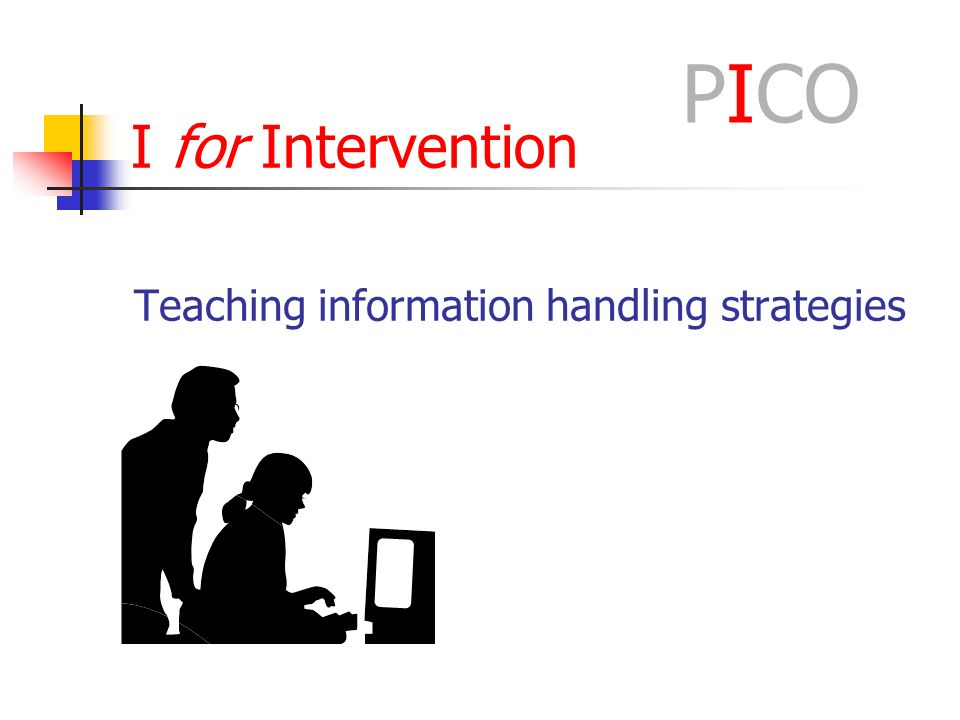 I for Intervention Teaching information handling strategies PICO