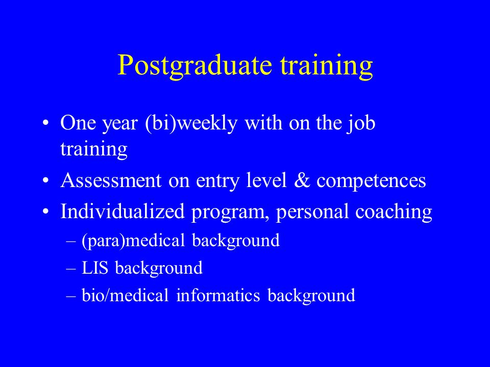 Postgraduate training One year (bi)weekly with on the job training Assessment on entry level & competences Individualized program, personal coaching –(para)medical background –LIS background –bio/medical informatics background