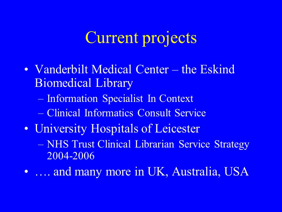 Current projects Vanderbilt Medical Center – the Eskind Biomedical Library –Information Specialist In Context –Clinical Informatics Consult Service University Hospitals of Leicester –NHS Trust Clinical Librarian Service Strategy 2004-2006 ….