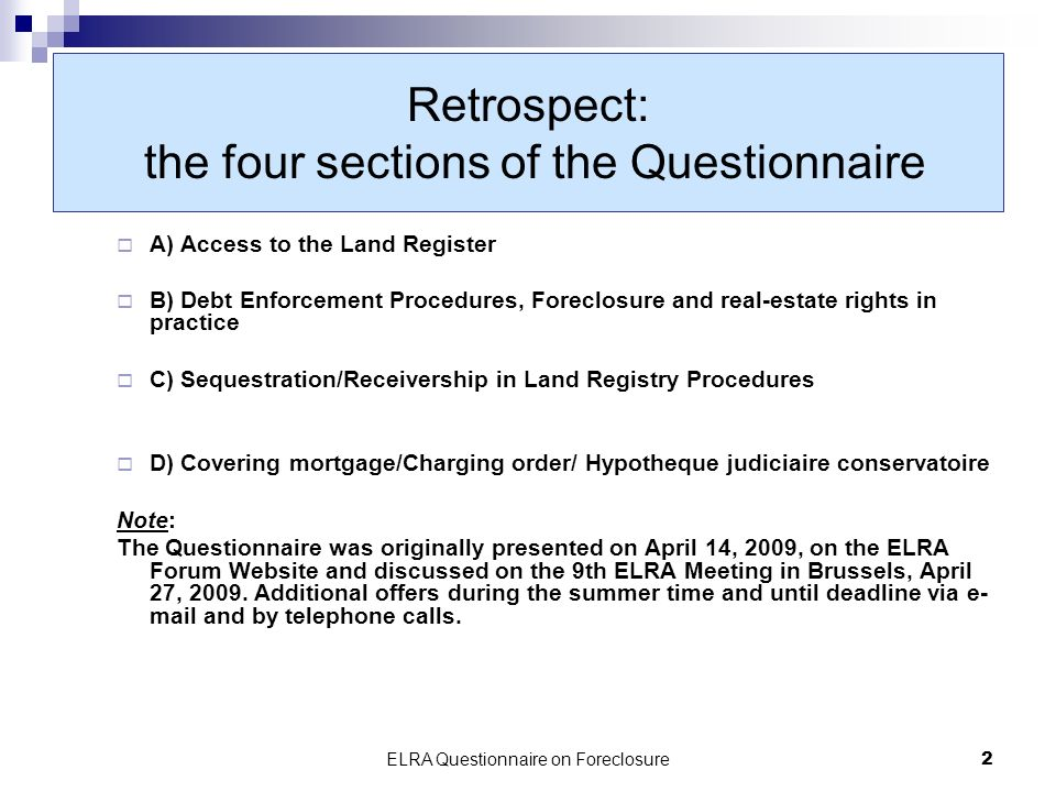 ELRA Questionnaire on Foreclosure2 Retrospect: the four sections of the Questionnaire A) Access to the Land Register B) Debt Enforcement Procedures, Foreclosure and real-estate rights in practice C) Sequestration/Receivership in Land Registry Procedures D) Covering mortgage/Charging order/ Hypotheque judiciaire conservatoire Note: The Questionnaire was originally presented on April 14, 2009, on the ELRA Forum Website and discussed on the 9th ELRA Meeting in Brussels, April 27, 2009.