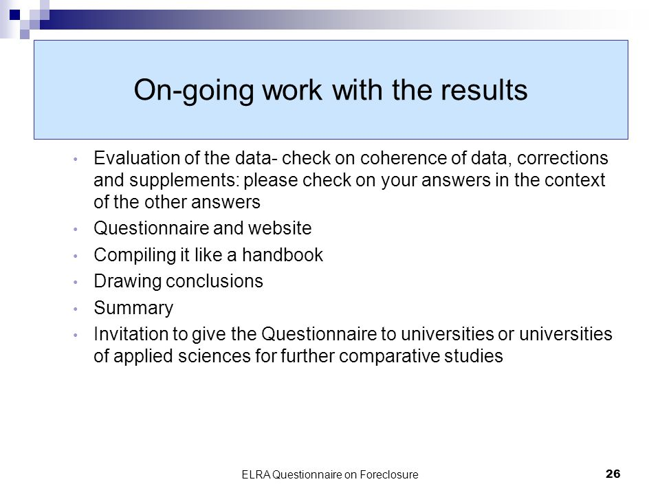 ELRA Questionnaire on Foreclosure26 On-going work with the results Evaluation of the data- check on coherence of data, corrections and supplements: please check on your answers in the context of the other answers Questionnaire and website Compiling it like a handbook Drawing conclusions Summary Invitation to give the Questionnaire to universities or universities of applied sciences for further comparative studies
