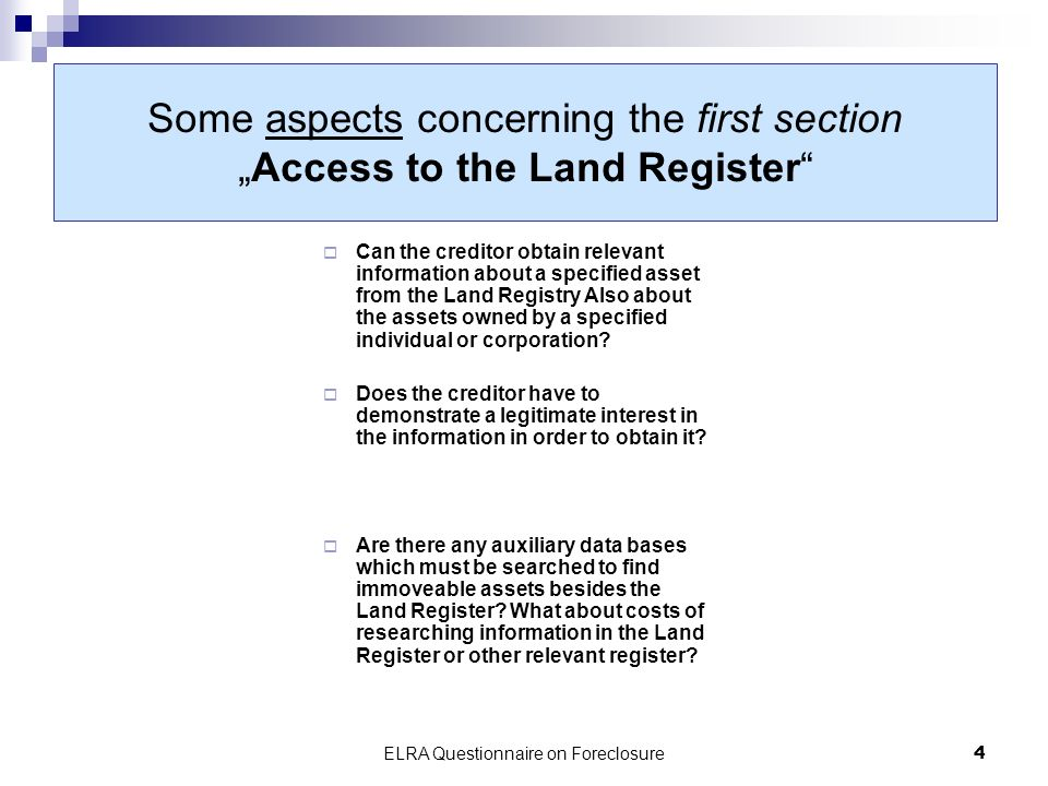 ELRA Questionnaire on Foreclosure4 Some aspects concerning the first sectionAccess to the Land Register Can the creditor obtain relevant information about a specified asset from the Land Registry Also about the assets owned by a specified individual or corporation.