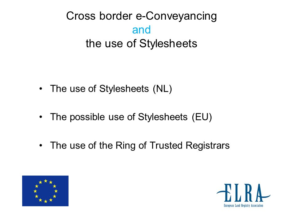 Cross border e-Conveyancing and the use of Stylesheets The use of Stylesheets (NL) The possible use of Stylesheets (EU) The use of the Ring of Trusted Registrars