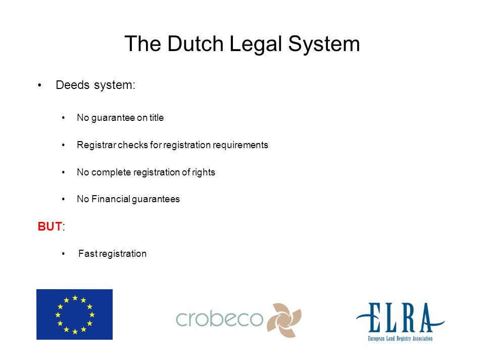The Dutch Legal System Deeds system: No guarantee on title Registrar checks for registration requirements No complete registration of rights No Financial guarantees BUT: Fast registration