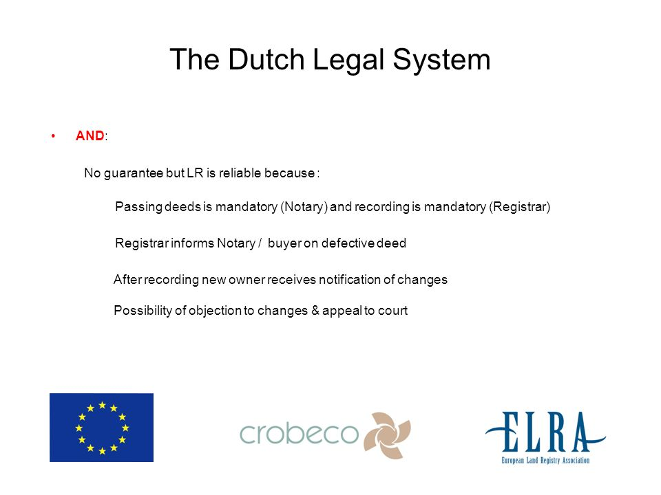 The Dutch Legal System AND: No guarantee but LR is reliable because : Passing deeds is mandatory (Notary) and recording is mandatory (Registrar) Registrar informs Notary / buyer on defective deed After recording new owner receives notification of changes Possibility of objection to changes & appeal to court
