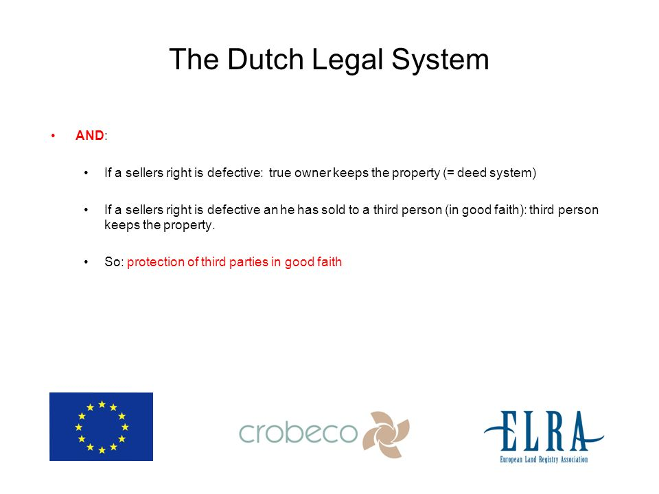 The Dutch Legal System AND: If a sellers right is defective: true owner keeps the property (= deed system) If a sellers right is defective an he has sold to a third person (in good faith): third person keeps the property.