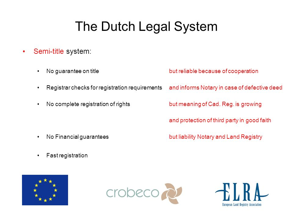 The Dutch Legal System Semi-title system: No guarantee on title but reliable because of cooperation Registrar checks for registration requirements and informs Notary in case of defective deed No complete registration of rights but meaning of Cad.
